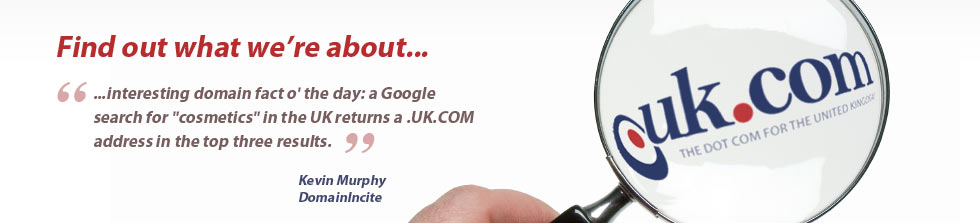 Find out what we're about... '...interesting domain fact o' the day: a Google search for 'cosmetics' in the UK returns a .UK.COM address in the top three results.' - Kevin Murphy, DomainIncite